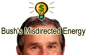 Bush's Misdirected Energy
